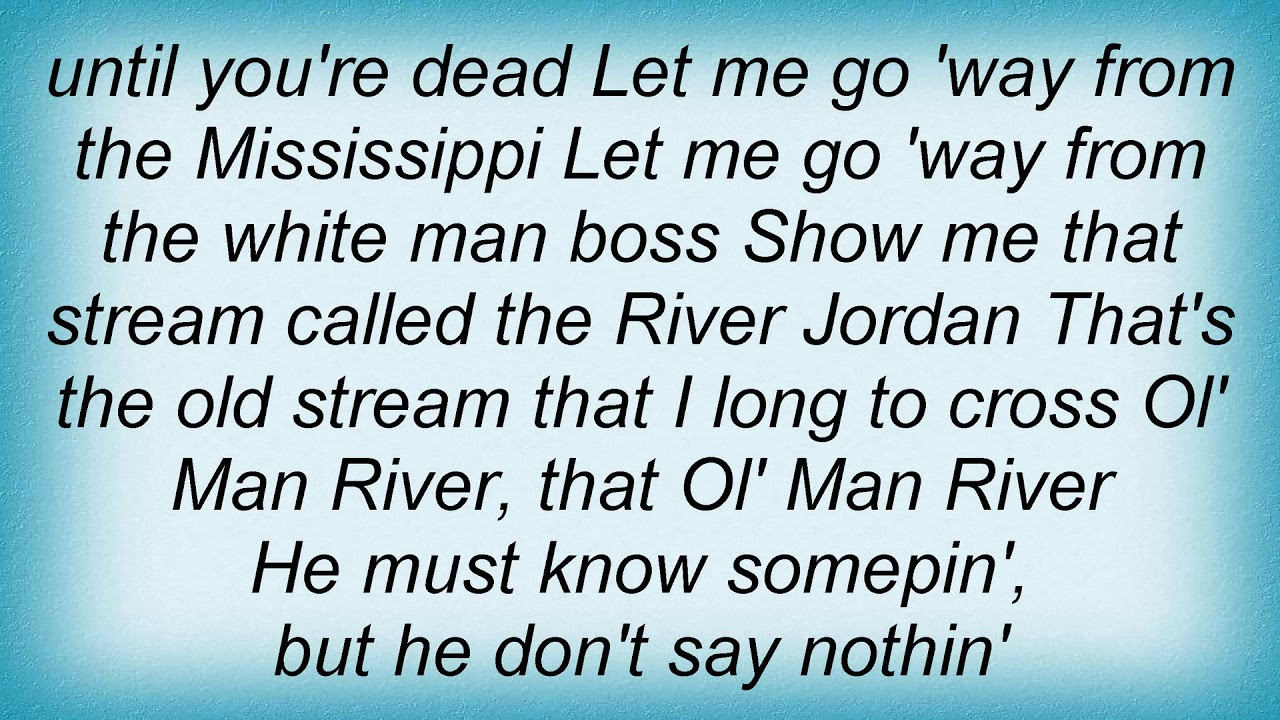 Ol' Man River (1927) lyrics - music by Jerome Kern, lyrics by Oscar Hammerstein II Ol' Man River is a song from the 1927 musical Show Boat that contrasts the struggles and hardships of African Americans with the endless, uncaring flow of the Mississippi River. It is sung from the point of view of a black stevedore on a showboatand is the most famous song from the show.