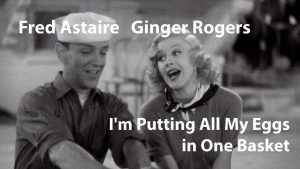 I'm Putting All My Eggs In One Basket song lyrics - words and music by Irving Berlin, performed inFollow the Fleet by Fred Astaire and Ginger Rogers