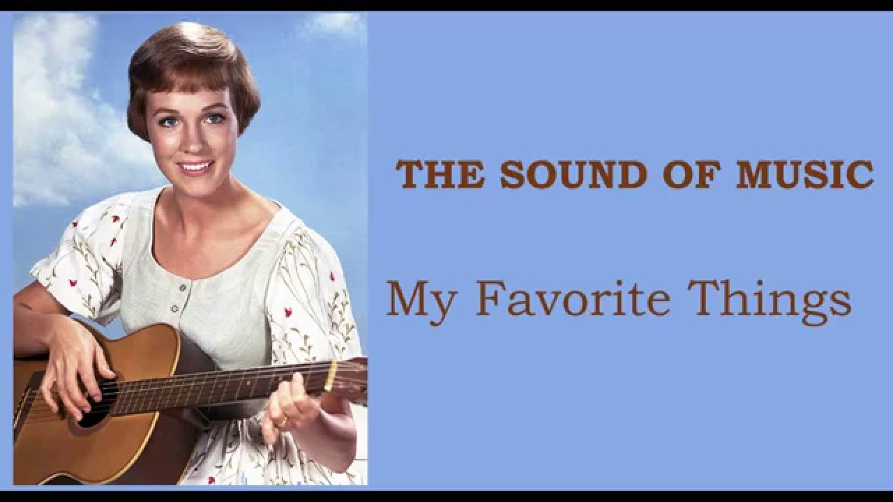 Song lyrics to My Favorite Things, performed by Julie Andrews in The Sound of Music, lyrics by Oscar Hammerstein II, music by Richard Rodgers