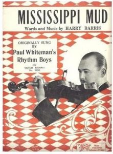Song lyrics to Mississippi Mud (1927), written by Harry Barris, first sung by Bing Crosby as a member of Paul Whiteman's Rhythm Boys.